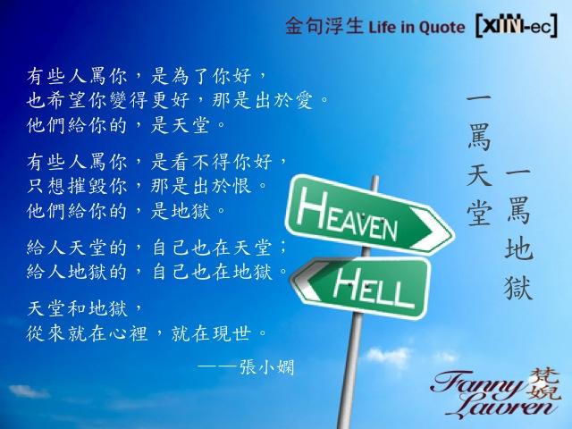 有些人罵你,是為了你好,也希望你變得更好,那是出於愛。他們給你的,是天堂。 有些人罵你,是看不得你好,只想摧毀你,那是出於恨。他們給你的,是地獄。 給人天堂的,自己也在天堂; 給人地獄的,自己也在地獄。 天堂和地獄,從來就在心裡,就在現世。