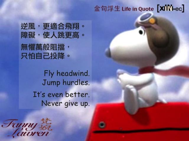 逆風,更適合飛翔。障礙,使人跳更高。無懼萬般阻擋,只怕自己投降。